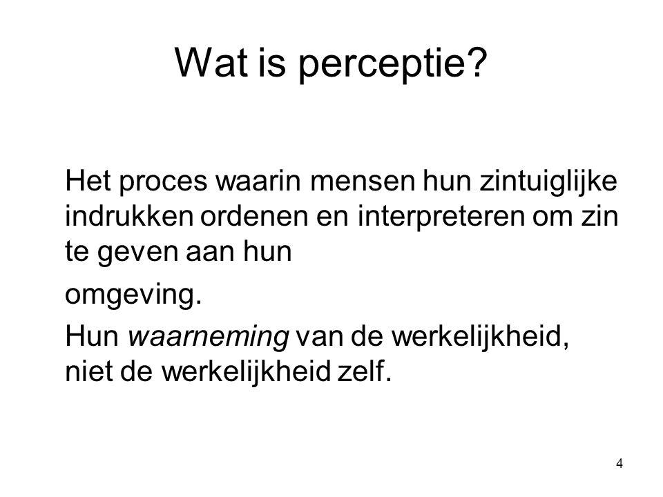 4 Wat is perceptie? Het proces waarin mensen hun zintuiglijke indrukken ordenen en interpreteren om zin te geven aan hun omgeving. Hun waarneming van