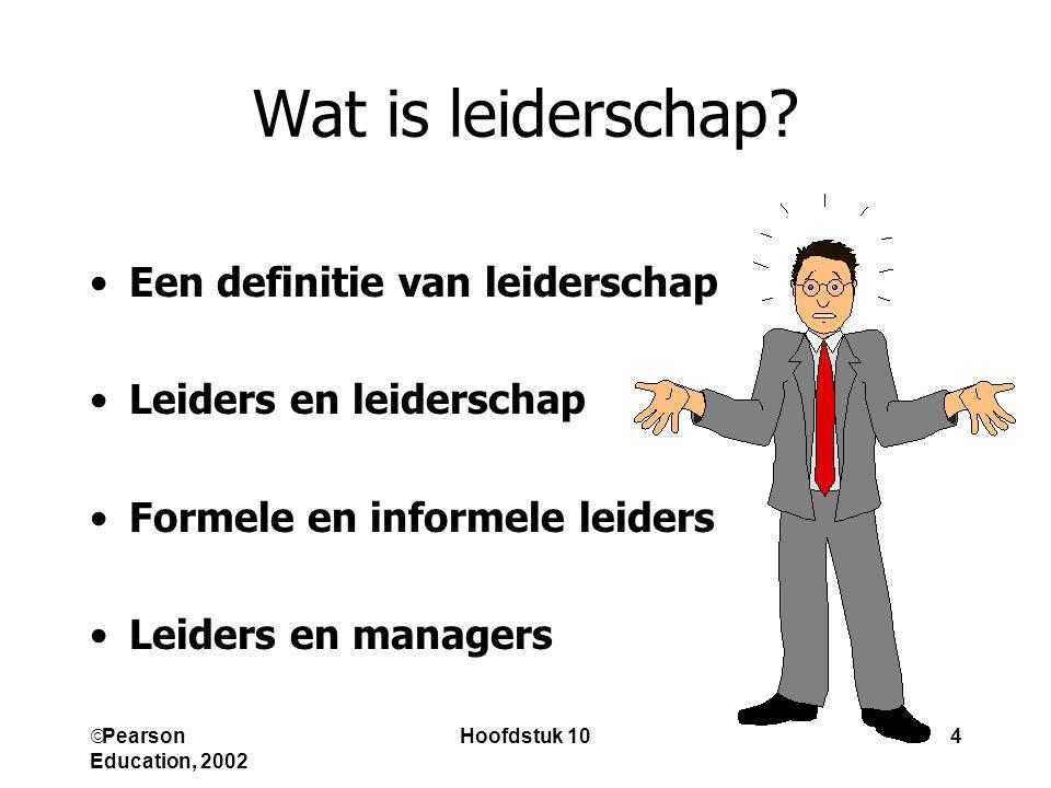 Pearson Education, 2002 Hoofdstuk 104 Wat is leiderschap? Een definitie van leiderschap Leiders en leiderschap Formele en informele leiders Leiders