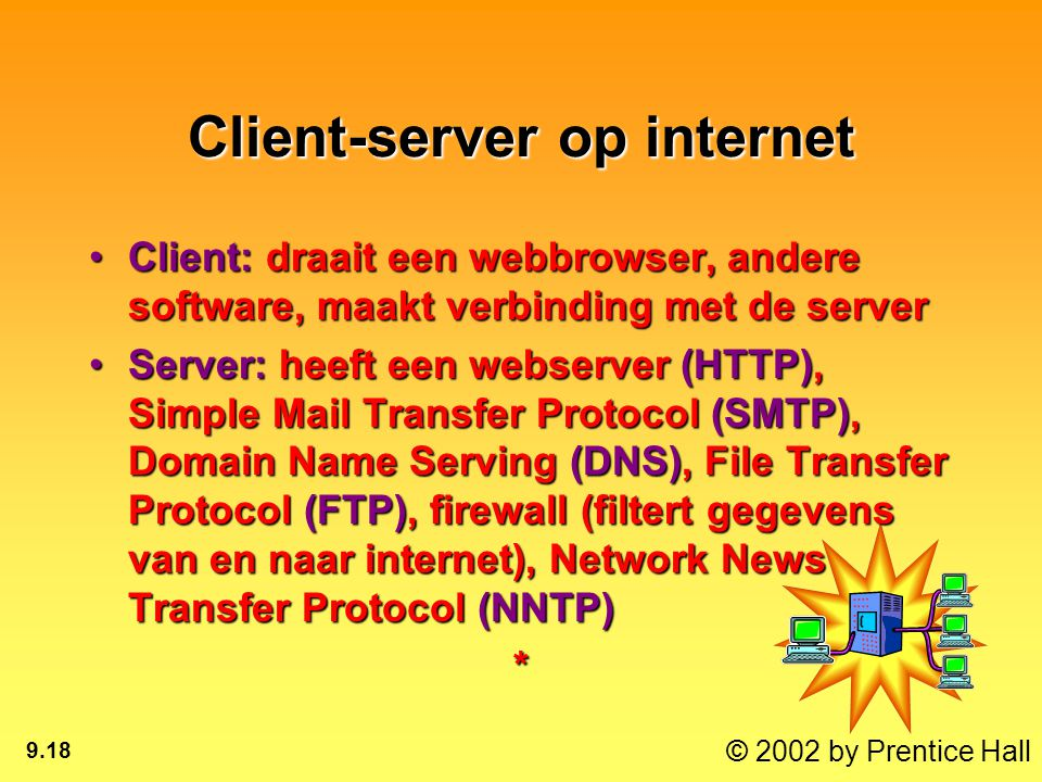 © 2002 by Prentice Hall 9.18 Client-server op internet Client: draait een webbrowser, andere software, maakt verbinding met de serverClient: draait een webbrowser, andere software, maakt verbinding met de server Server: heeft een webserver (HTTP), Simple Mail Transfer Protocol (SMTP), Domain Name Serving (DNS), File Transfer Protocol (FTP), firewall (filtert gegevens van en naar internet), Network News Transfer Protocol (NNTP)Server: heeft een webserver (HTTP), Simple Mail Transfer Protocol (SMTP), Domain Name Serving (DNS), File Transfer Protocol (FTP), firewall (filtert gegevens van en naar internet), Network News Transfer Protocol (NNTP)*