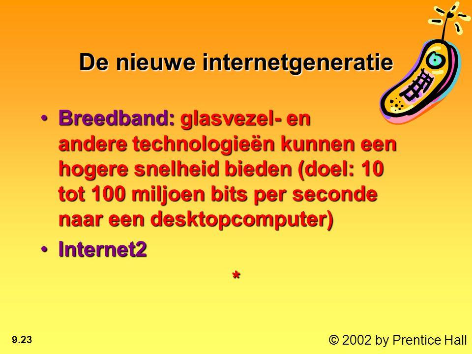 © 2002 by Prentice Hall 9.23 De nieuwe internetgeneratie Breedband: glasvezel- en andere technologieën kunnen een hogere snelheid bieden (doel: 10 tot