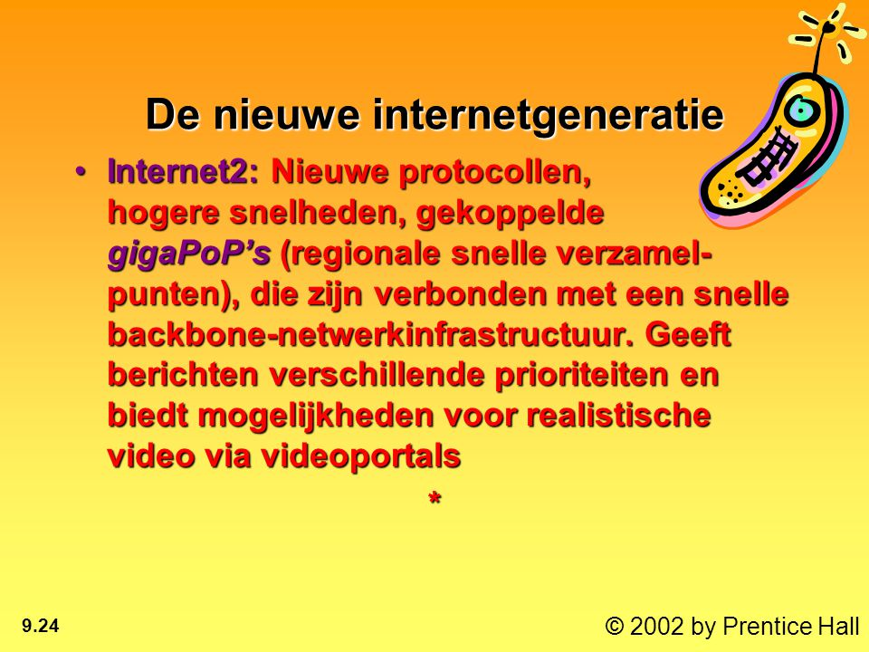 © 2002 by Prentice Hall 9.24 De nieuwe internetgeneratie Internet2: Nieuwe protocollen, hogere snelheden, gekoppelde gigaPoP's (regionale snelle verzamel- punten), die zijn verbonden met een snelle backbone-netwerkinfrastructuur.