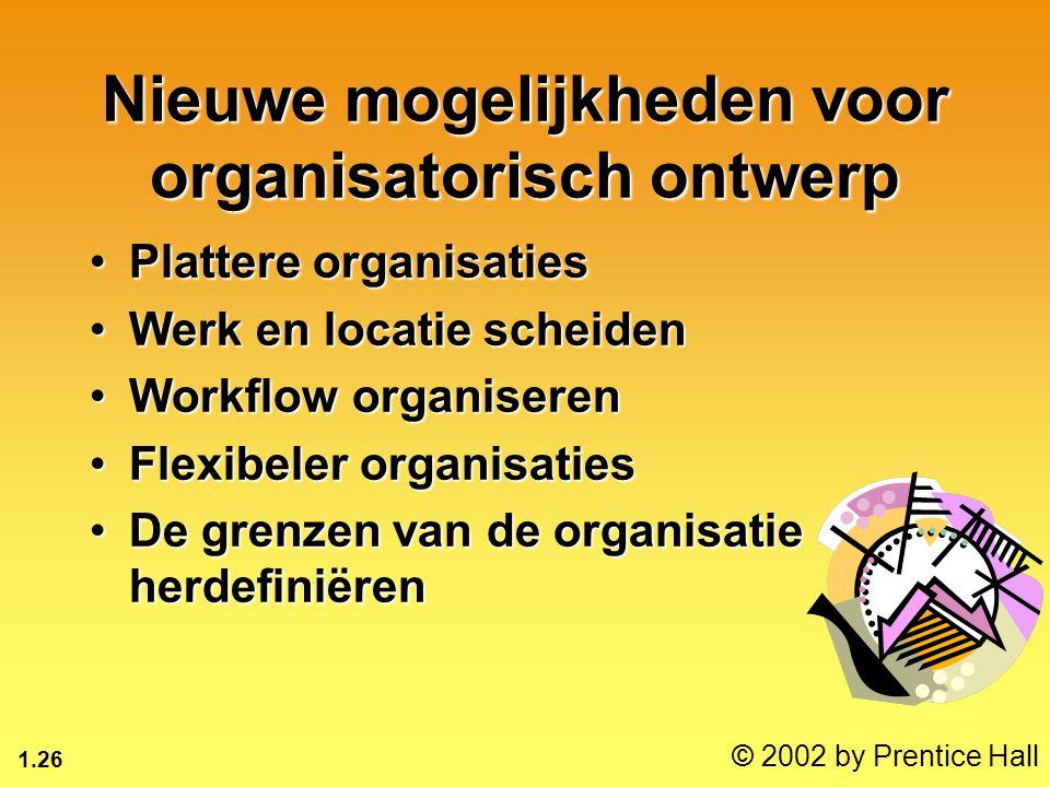 1.26 © 2002 by Prentice Hall Nieuwe mogelijkheden voor organisatorisch ontwerp Plattere organisatiesPlattere organisaties Werk en locatie scheidenWerk