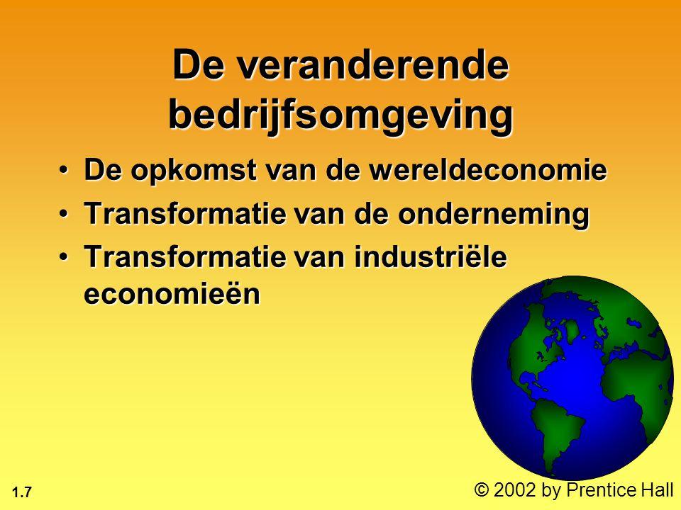 1.7 © 2002 by Prentice Hall De veranderende bedrijfsomgeving De opkomst van de wereldeconomieDe opkomst van de wereldeconomie Transformatie van de ondernemingTransformatie van de onderneming Transformatie van industriële economieënTransformatie van industriële economieën