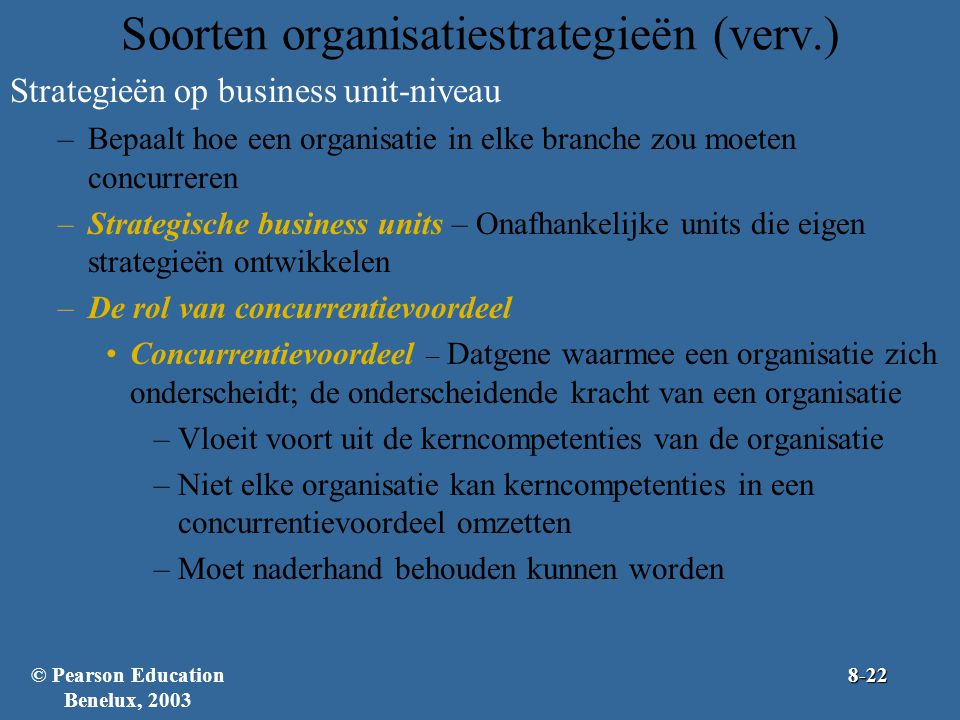 Soorten organisatiestrategieën (verv.) Strategieën op business unit-niveau –Bepaalt hoe een organisatie in elke branche zou moeten concurreren –Strate