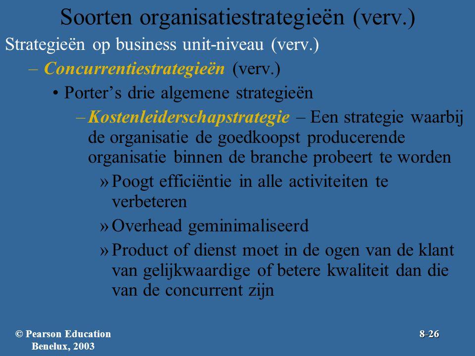Soorten organisatiestrategieën (verv.) Strategieën op business unit-niveau (verv.) –Concurrentiestrategieën (verv.) Porter's drie algemene strategieën –Kostenleiderschapstrategie – Een strategie waarbij de organisatie de goedkoopst producerende organisatie binnen de branche probeert te worden »Poogt efficiëntie in alle activiteiten te verbeteren »Overhead geminimaliseerd »Product of dienst moet in de ogen van de klant van gelijkwaardige of betere kwaliteit dan die van de concurrent zijn © Pearson Education Benelux, 20038-26