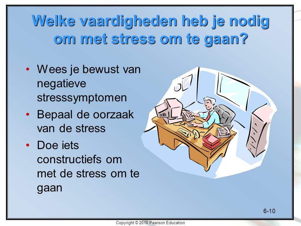 6-10 Copyright © 2010 Pearson Education Welke vaardigheden heb je nodig om met stress om te gaan? Wees je bewust van negatieve stresssymptomen Bepaal