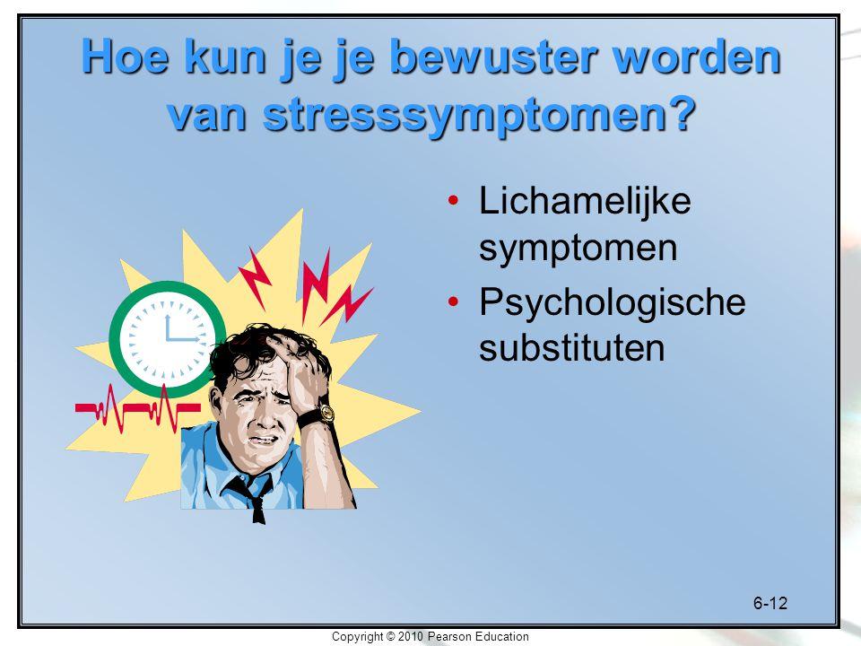 6-12 Copyright © 2010 Pearson Education Hoe kun je je bewuster worden van stresssymptomen? Lichamelijke symptomen Psychologische substituten