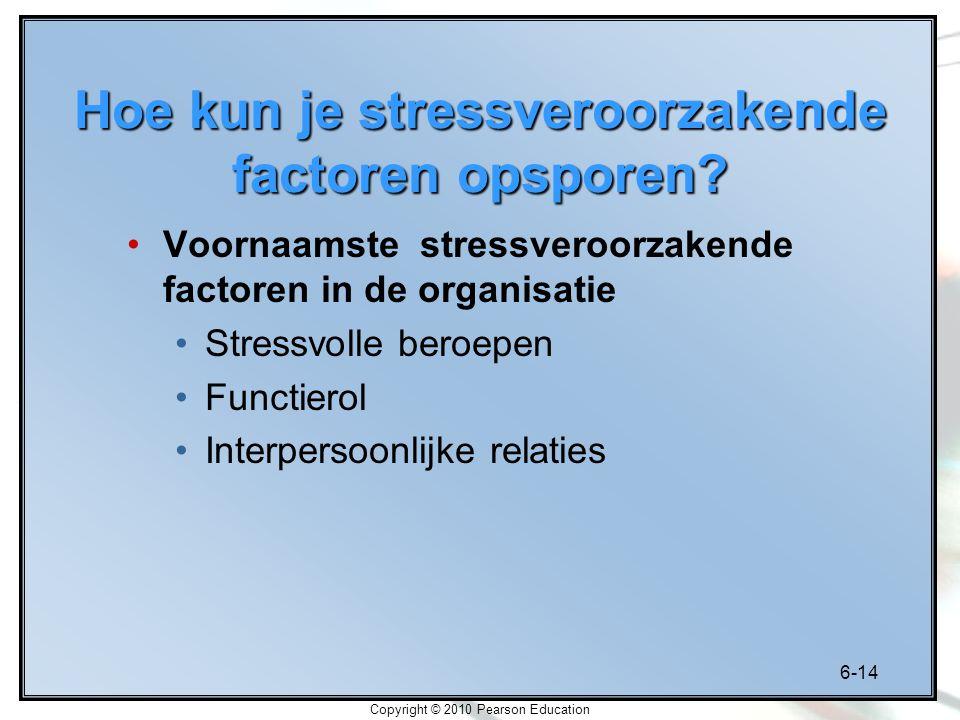 6-14 Copyright © 2010 Pearson Education Hoe kun je stressveroorzakende factoren opsporen? Voornaamste stressveroorzakende factoren in de organisatie S