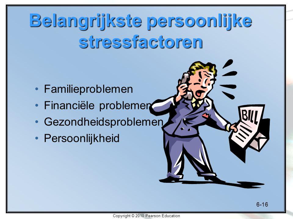 6-16 Copyright © 2010 Pearson Education Belangrijkste persoonlijke stressfactoren Familieproblemen Financiële problemen Gezondheidsproblemen Persoonli