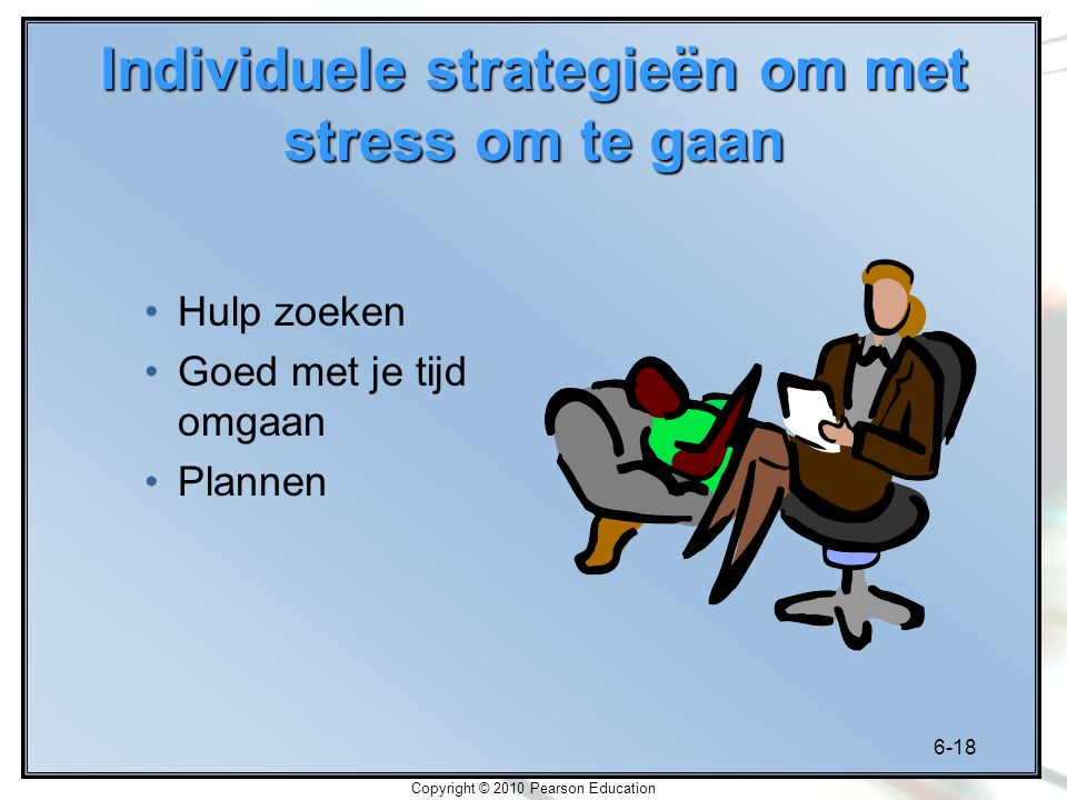 6-18 Copyright © 2010 Pearson Education Individuele strategieën om met stress om te gaan Hulp zoeken Goed met je tijd omgaan Plannen
