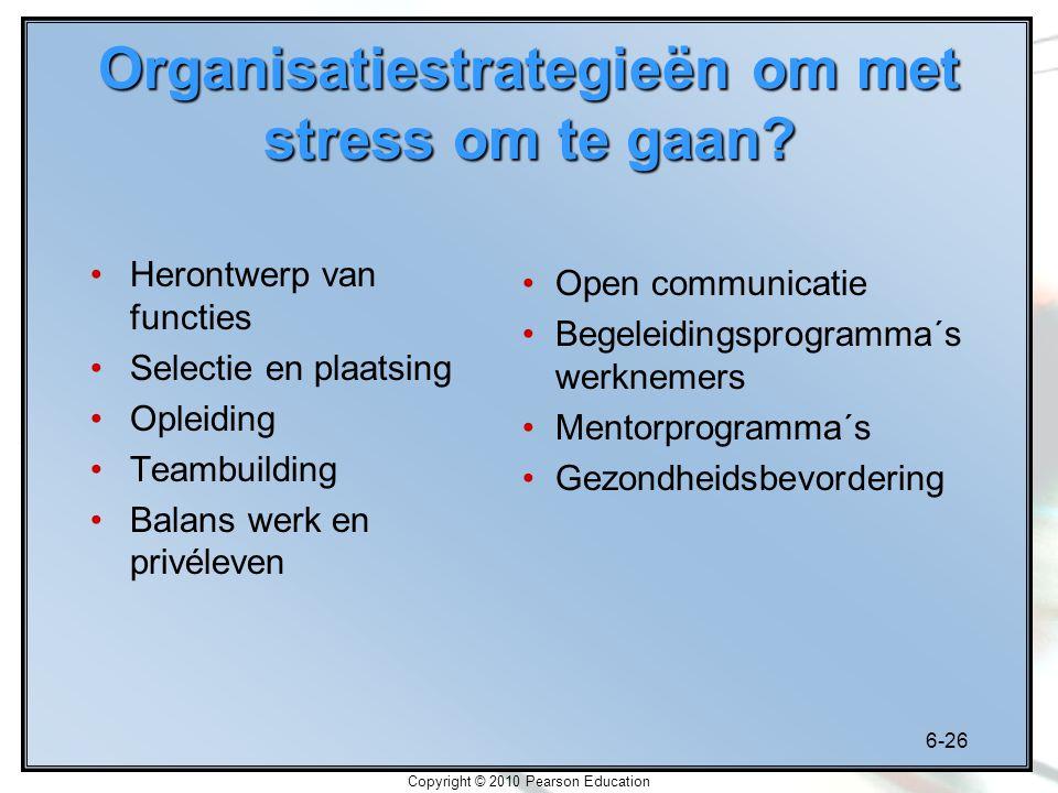 6-26 Copyright © 2010 Pearson Education Organisatiestrategieën om met stress om te gaan? Herontwerp van functies Selectie en plaatsing Opleiding Teamb