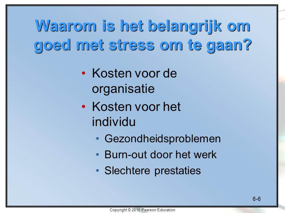 6-6 Copyright © 2010 Pearson Education Waarom is het belangrijk om goed met stress om te gaan? Kosten voor de organisatie Kosten voor het individu Gez