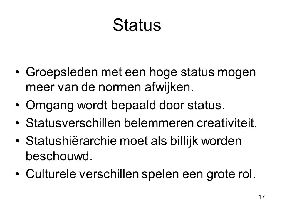17 Status Groepsleden met een hoge status mogen meer van de normen afwijken. Omgang wordt bepaald door status. Statusverschillen belemmeren creativite