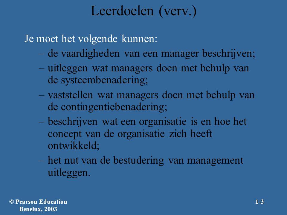 Leerdoelen (verv.) Je moet het volgende kunnen: –de vaardigheden van een manager beschrijven; –uitleggen wat managers doen met behulp van de systeembenadering; –vaststellen wat managers doen met behulp van de contingentiebenadering; –beschrijven wat een organisatie is en hoe het concept van de organisatie zich heeft ontwikkeld; –het nut van de bestudering van management uitleggen.