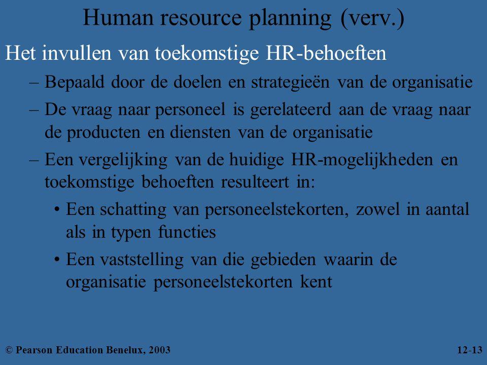 Human resource planning (verv.) Het invullen van toekomstige HR-behoeften –Bepaald door de doelen en strategieën van de organisatie –De vraag naar personeel is gerelateerd aan de vraag naar de producten en diensten van de organisatie –Een vergelijking van de huidige HR-mogelijkheden en toekomstige behoeften resulteert in: Een schatting van personeelstekorten, zowel in aantal als in typen functies Een vaststelling van die gebieden waarin de organisatie personeelstekorten kent © Pearson Education Benelux, 200312-13