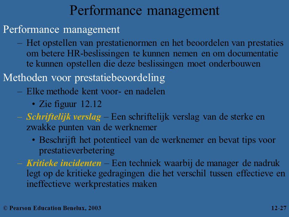 Performance management –Het opstellen van prestatienormen en het beoordelen van prestaties om betere HR-beslissingen te kunnen nemen en om documentatie te kunnen opstellen die deze beslissingen moet onderbouwen Methoden voor prestatiebeoordeling –Elke methode kent voor- en nadelen Zie figuur 12.12 –Schriftelijk verslag – Een schriftelijk verslag van de sterke en zwakke punten van de werknemer Beschrijft het potentieel van de werknemer en bevat tips voor prestatieverbetering –Kritieke incidenten – Een techniek waarbij de manager de nadruk legt op de kritieke gedragingen die het verschil tussen effectieve en ineffectieve werkprestaties maken © Pearson Education Benelux, 200312-27