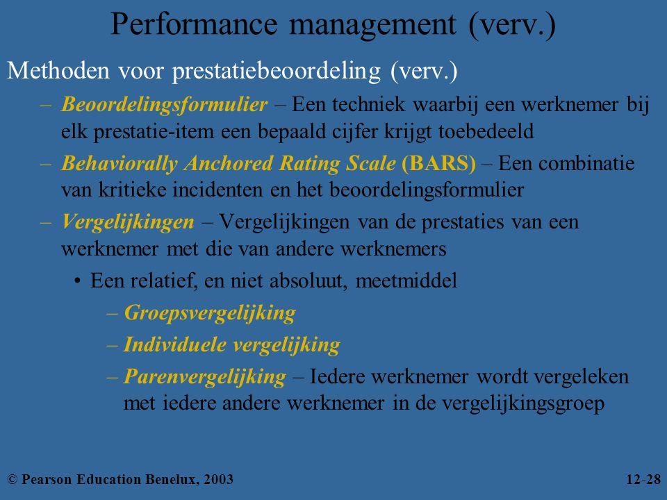 Performance management (verv.) Methoden voor prestatiebeoordeling (verv.) –Beoordelingsformulier – Een techniek waarbij een werknemer bij elk prestatie-item een bepaald cijfer krijgt toebedeeld –Behaviorally Anchored Rating Scale (BARS) – Een combinatie van kritieke incidenten en het beoordelingsformulier –Vergelijkingen – Vergelijkingen van de prestaties van een werknemer met die van andere werknemers Een relatief, en niet absoluut, meetmiddel –Groepsvergelijking –Individuele vergelijking –Parenvergelijking – Iedere werknemer wordt vergeleken met iedere andere werknemer in de vergelijkingsgroep © Pearson Education Benelux, 200312-28