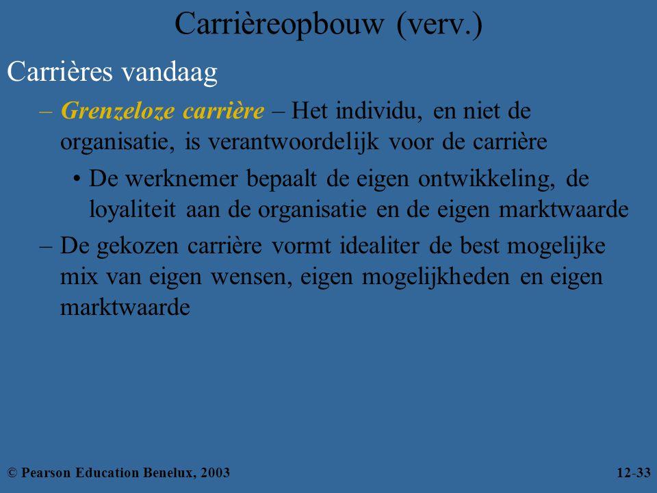 Carrières vandaag –Grenzeloze carrière – Het individu, en niet de organisatie, is verantwoordelijk voor de carrière De werknemer bepaalt de eigen ontwikkeling, de loyaliteit aan de organisatie en de eigen marktwaarde –De gekozen carrière vormt idealiter de best mogelijke mix van eigen wensen, eigen mogelijkheden en eigen marktwaarde Carrièreopbouw (verv.) © Pearson Education Benelux, 200312-33