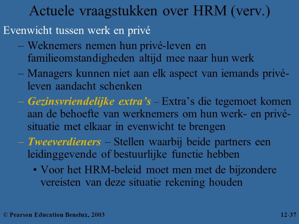 Actuele vraagstukken over HRM (verv.) Evenwicht tussen werk en privé –Weknemers nemen hun privé-leven en familieomstandigheden altijd mee naar hun werk –Managers kunnen niet aan elk aspect van iemands privé- leven aandacht schenken –Gezinsvriendelijke extra's – Extra's die tegemoet komen aan de behoefte van werknemers om hun werk- en privé- situatie met elkaar in evenwicht te brengen –Tweeverdieners – Stellen waarbij beide partners een leidinggevende of bestuurlijke functie hebben Voor het HRM-beleid moet men met de bijzondere vereisten van deze situatie rekening houden © Pearson Education Benelux, 200312-37