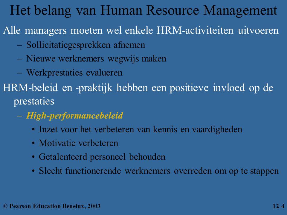 Het belang van Human Resource Management Alle managers moeten wel enkele HRM-activiteiten uitvoeren –Sollicitatiegesprekken afnemen –Nieuwe werknemers wegwijs maken –Werkprestaties evalueren HRM-beleid en -praktijk hebben een positieve invloed op de prestaties –High-performancebeleid Inzet voor het verbeteren van kennis en vaardigheden Motivatie verbeteren Getalenteerd personeel behouden Slecht functionerende werknemers overreden om op te stappen © Pearson Education Benelux, 200312-4