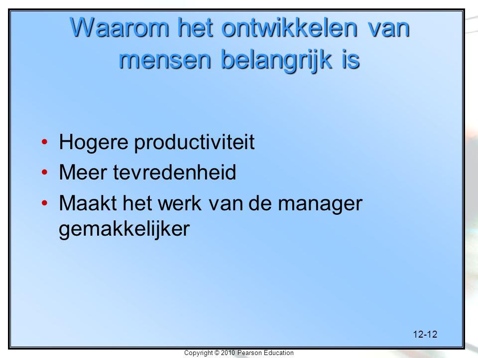 12-12 Copyright © 2010 Pearson Education Waarom het ontwikkelen van mensen belangrijk is Hogere productiviteit Meer tevredenheid Maakt het werk van de manager gemakkelijker