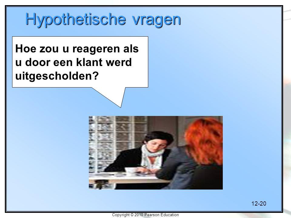 12-20 Copyright © 2010 Pearson Education Hypothetische vragen Hoe zou u reageren als u door een klant werd uitgescholden?