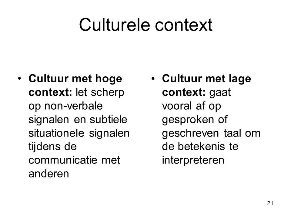 21 Culturele context Cultuur met hoge context: let scherp op non-verbale signalen en subtiele situationele signalen tijdens de communicatie met anderen Cultuur met lage context: gaat vooral af op gesproken of geschreven taal om de betekenis te interpreteren