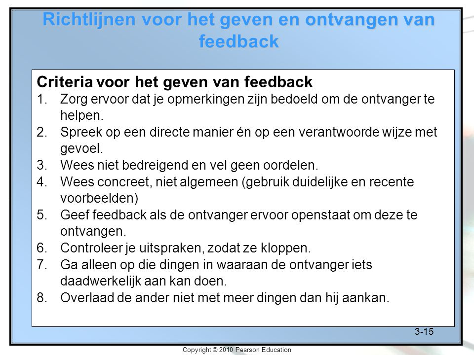 3-15 Copyright © 2010 Pearson Education Richtlijnen voor het geven en ontvangen van feedback Criteria voor het geven van feedback 1.Zorg ervoor dat je