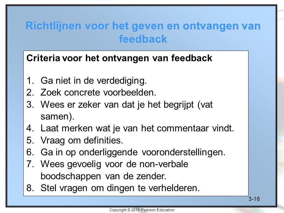 3-16 Copyright © 2010 Pearson Education Richtlijnen voor het geven en ontvangen van feedback Criteria voor het ontvangen van feedback 1.Ga niet in de