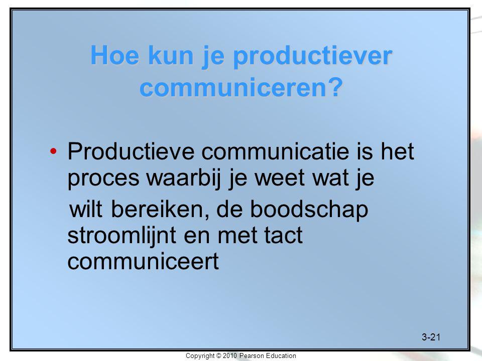 3-21 Copyright © 2010 Pearson Education Hoe kun je productiever communiceren? Productieve communicatie is het proces waarbij je weet wat je wilt berei