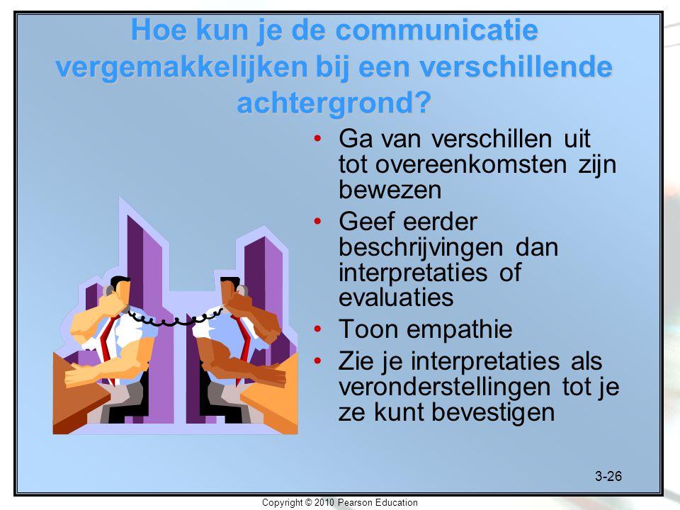 3-26 Copyright © 2010 Pearson Education Hoe kun je de communicatie vergemakkelijken bij een verschillende achtergrond? Ga van verschillen uit tot over