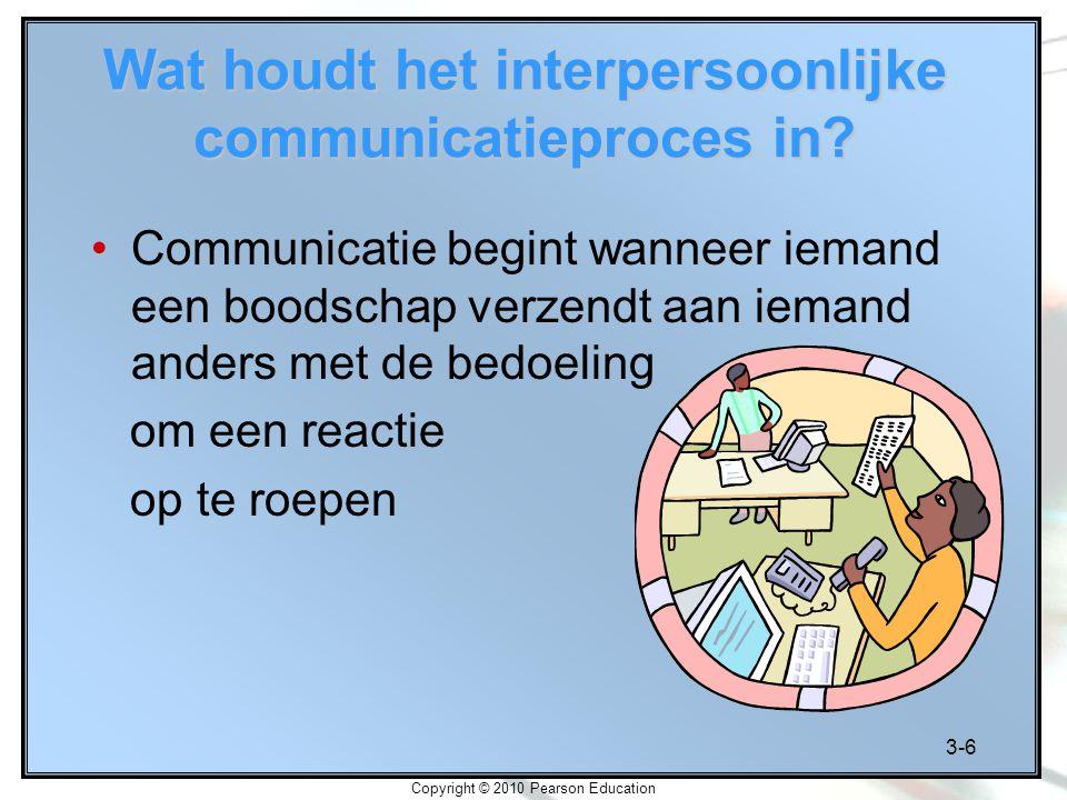 3-6 Copyright © 2010 Pearson Education Wat houdt het interpersoonlijke communicatieproces in? Communicatie begint wanneer iemand een boodschap verzend