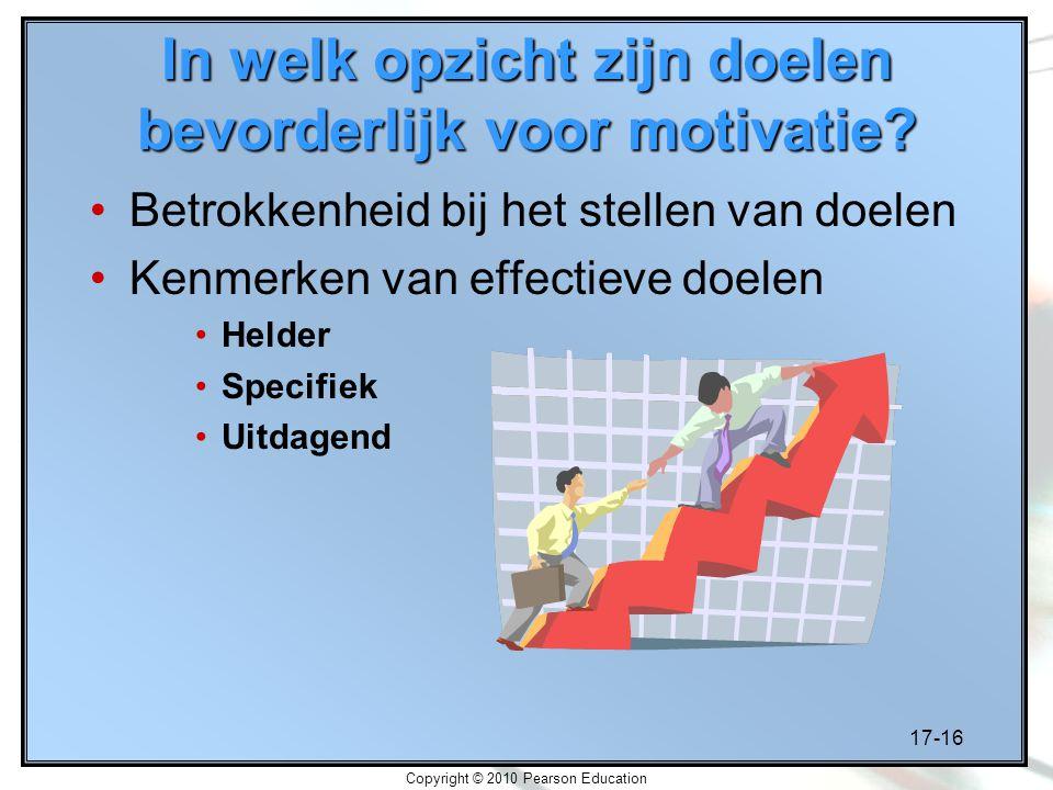 17-16 Copyright © 2010 Pearson Education In welk opzicht zijn doelen bevorderlijk voor motivatie? Betrokkenheid bij het stellen van doelen Kenmerken v
