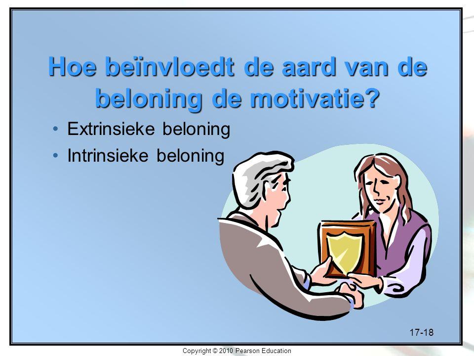 17-18 Copyright © 2010 Pearson Education Hoe beïnvloedt de aard van de beloning de motivatie? Extrinsieke beloning Intrinsieke beloning