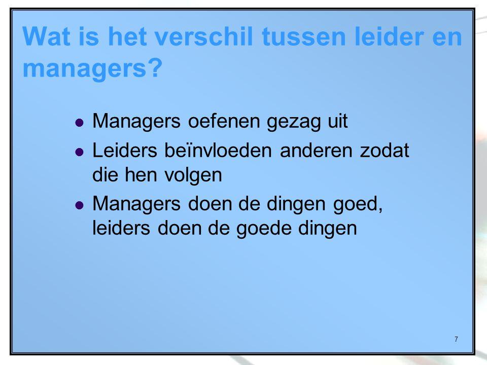 7 Wat is het verschil tussen leider en managers? Managers oefenen gezag uit Leiders beïnvloeden anderen zodat die hen volgen Managers doen de dingen g