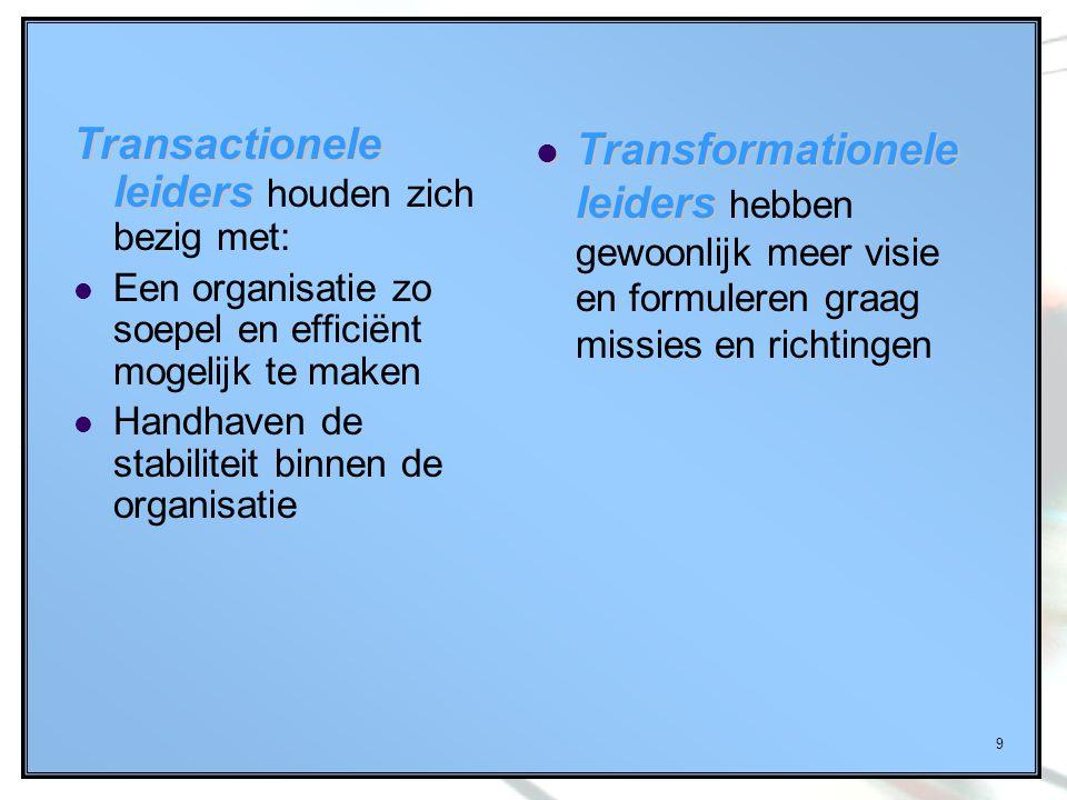 9 Transactionele leiders Transactionele leiders houden zich bezig met: Een organisatie zo soepel en efficiënt mogelijk te maken Handhaven de stabilite