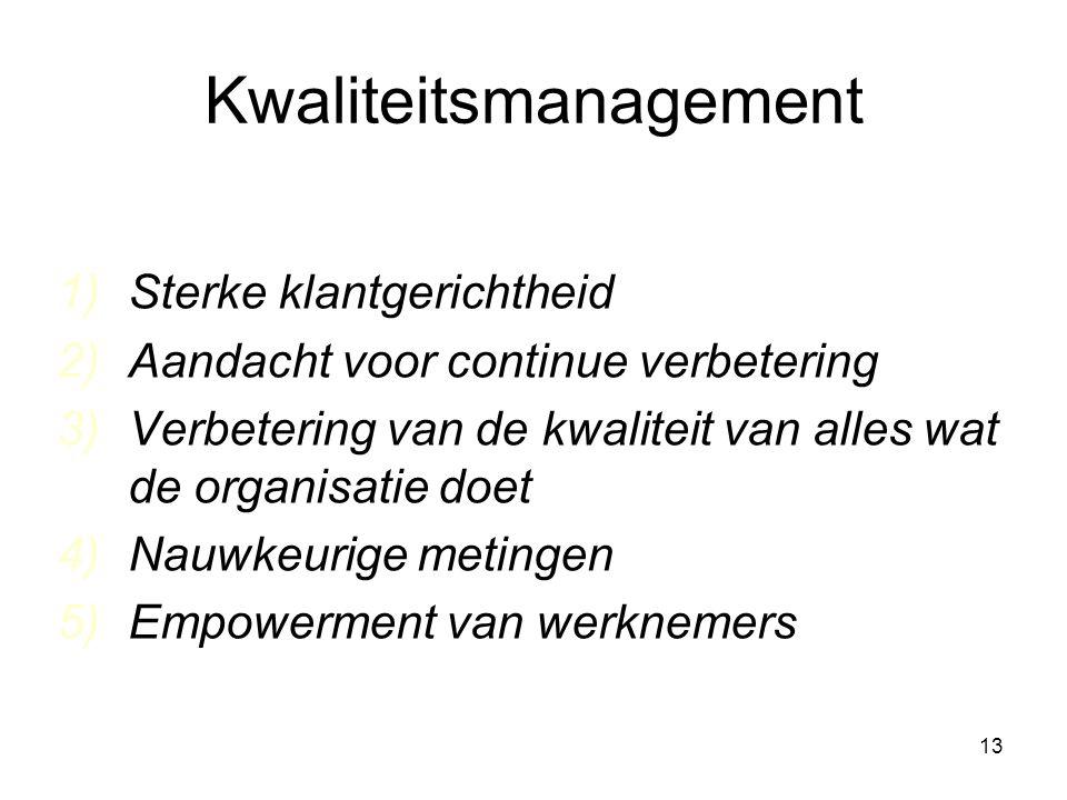 13 Kwaliteitsmanagement 1)Sterke klantgerichtheid 2)Aandacht voor continue verbetering 3)Verbetering van de kwaliteit van alles wat de organisatie doet 4)Nauwkeurige metingen 5)Empowerment van werknemers