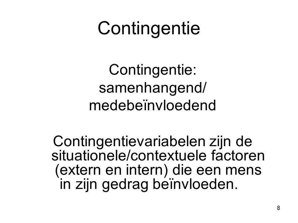 8 Contingentie Contingentie: samenhangend/ medebeїnvloedend Contingentievariabelen zijn de situationele/contextuele factoren (extern en intern) die een mens in zijn gedrag beїnvloeden.