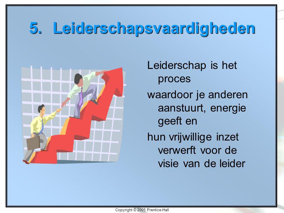 Copyright © 2005 Prentice-Hall 5.Leiderschapsvaardigheden Leiderschap is het proces waardoor je anderen aanstuurt, energie geeft en hun vrijwillige inzet verwerft voor de visie van de leider