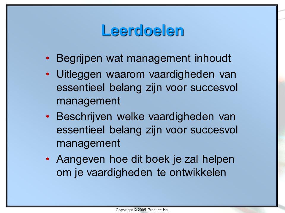 Copyright © 2005 Prentice-Hall Leerdoelen Begrijpen wat management inhoudt Uitleggen waarom vaardigheden van essentieel belang zijn voor succesvol management Beschrijven welke vaardigheden van essentieel belang zijn voor succesvol management Aangeven hoe dit boek je zal helpen om je vaardigheden te ontwikkelen