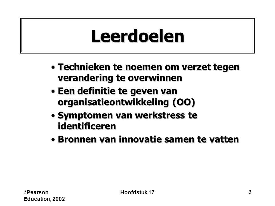  Pearson Education, 2002 Hoofdstuk 173 Technieken te noemen om verzet tegen verandering te overwinnenTechnieken te noemen om verzet tegen verandering te overwinnen Een definitie te geven van organisatieontwikkeling (OO)Een definitie te geven van organisatieontwikkeling (OO) Symptomen van werkstress te identificerenSymptomen van werkstress te identificeren Bronnen van innovatie samen te vattenBronnen van innovatie samen te vatten Leerdoelen