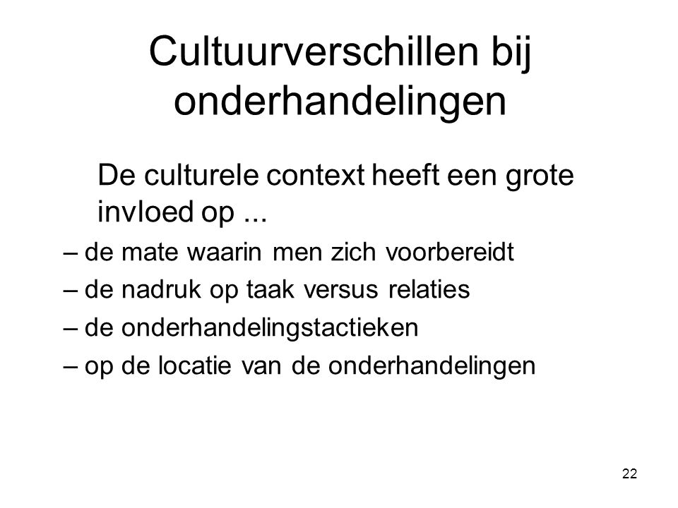 22 Cultuurverschillen bij onderhandelingen De culturele context heeft een grote invloed op... –de mate waarin men zich voorbereidt –de nadruk op taak