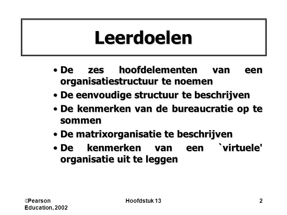  Pearson Education, 2002 Hoofdstuk 132 Leerdoelen De zes hoofdelementen van een organisatiestructuur te noemenDe zes hoofdelementen van een organisat