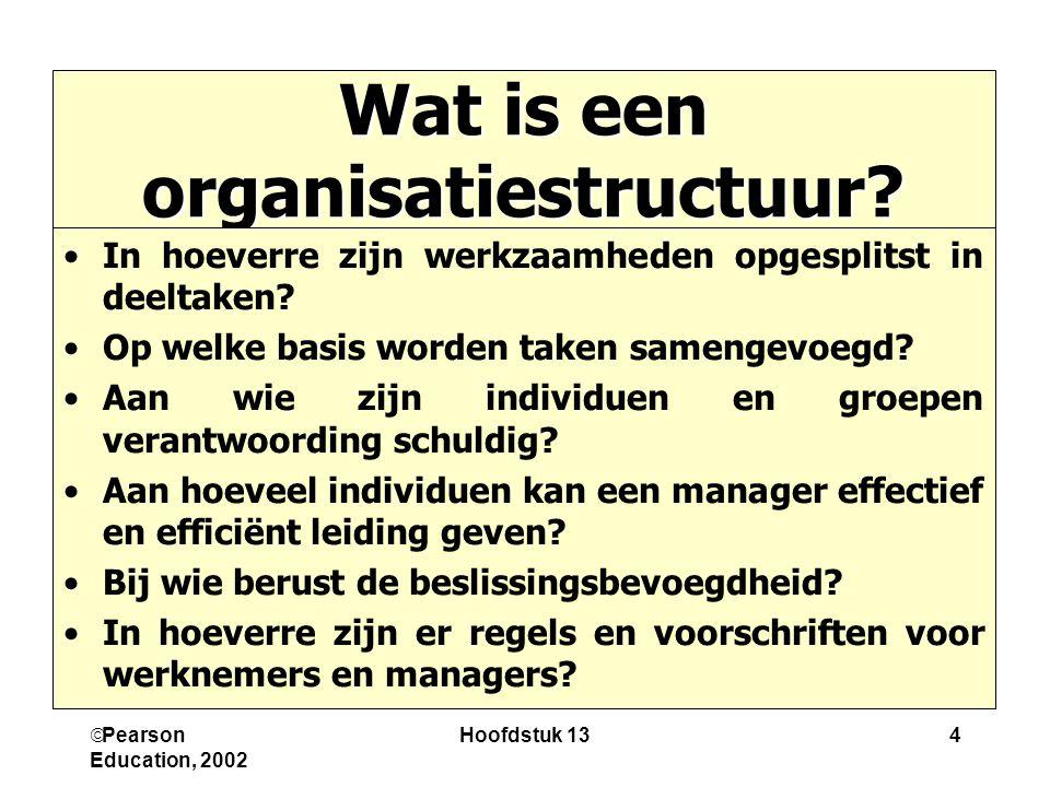  Pearson Education, 2002 Hoofdstuk 134 Wat is een organisatiestructuur? In hoeverre zijn werkzaamheden opgesplitst in deeltaken? Op welke basis worde