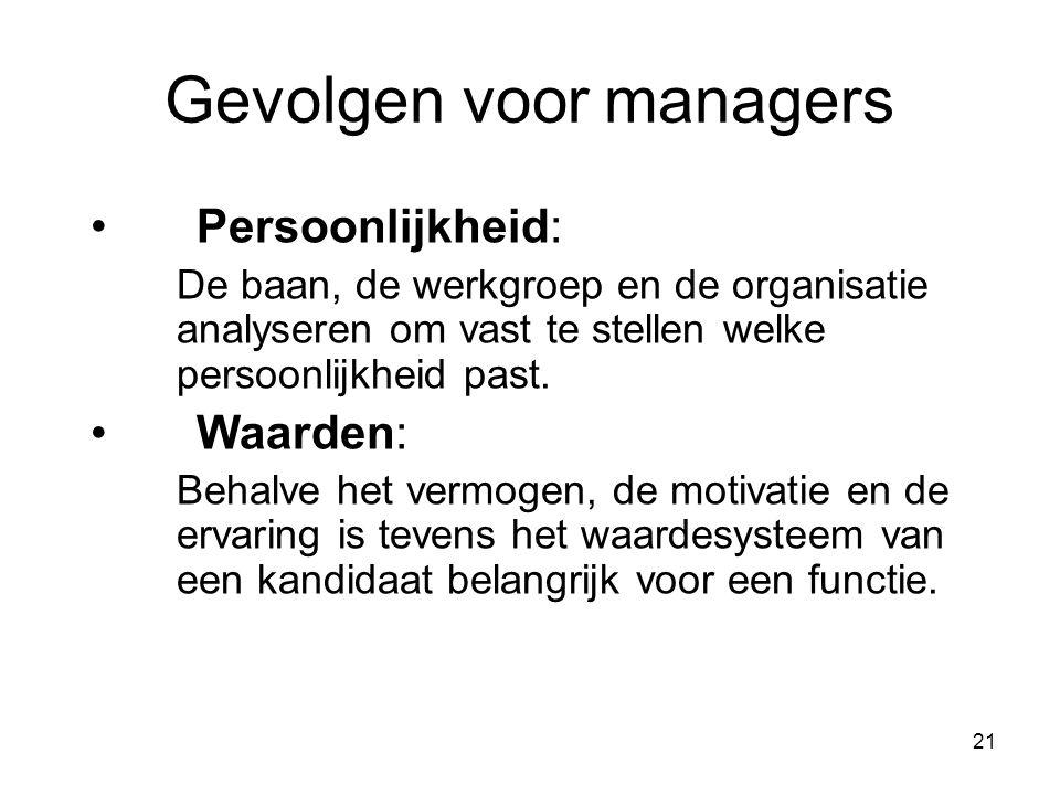 21 Gevolgen voor managers Persoonlijkheid: De baan, de werkgroep en de organisatie analyseren om vast te stellen welke persoonlijkheid past.