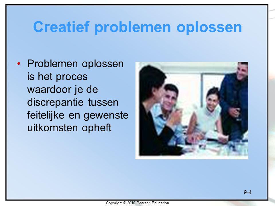 9-4 Copyright © 2010 Pearson Education Creatief problemen oplossen Problemen oplossen is het proces waardoor je de discrepantie tussen feitelijke en g