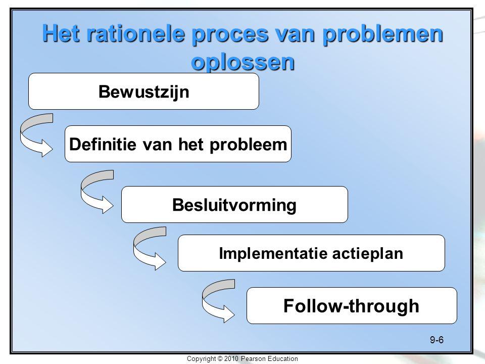 9-6 Copyright © 2010 Pearson Education Het rationele proces van problemen oplossen Bewustzijn Definitie van het probleem Besluitvorming Implementatie