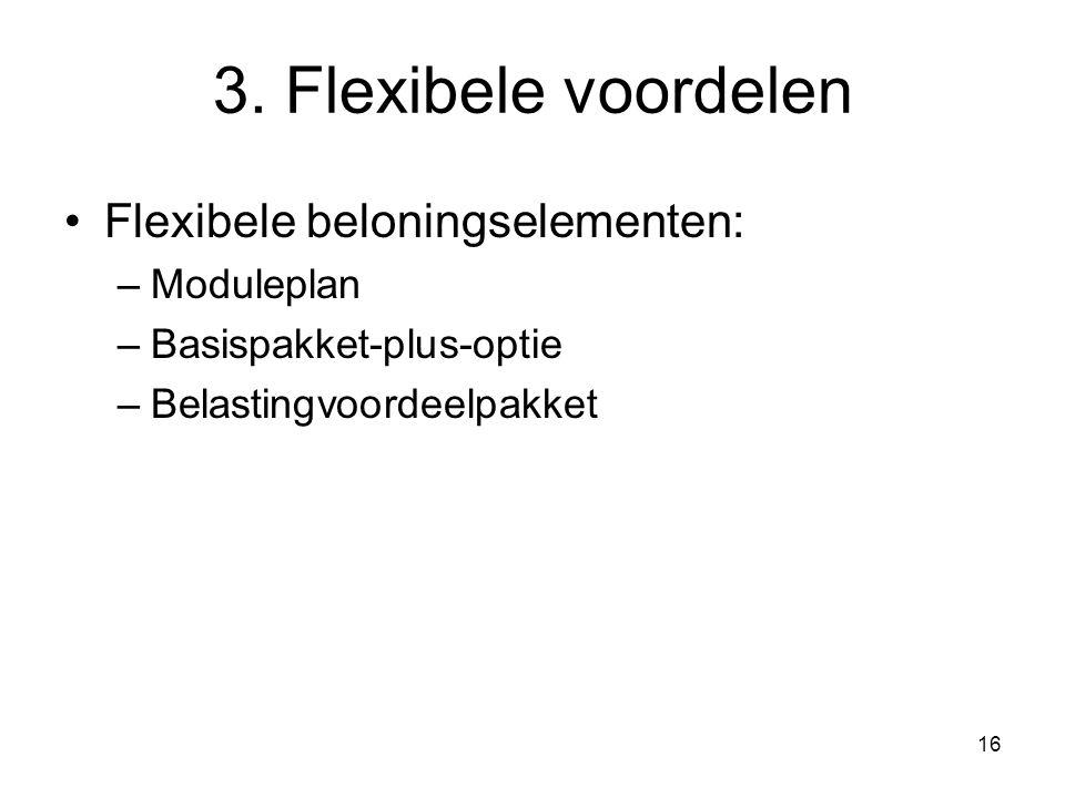 16 3. Flexibele voordelen Flexibele beloningselementen: –Moduleplan –Basispakket-plus-optie –Belastingvoordeelpakket