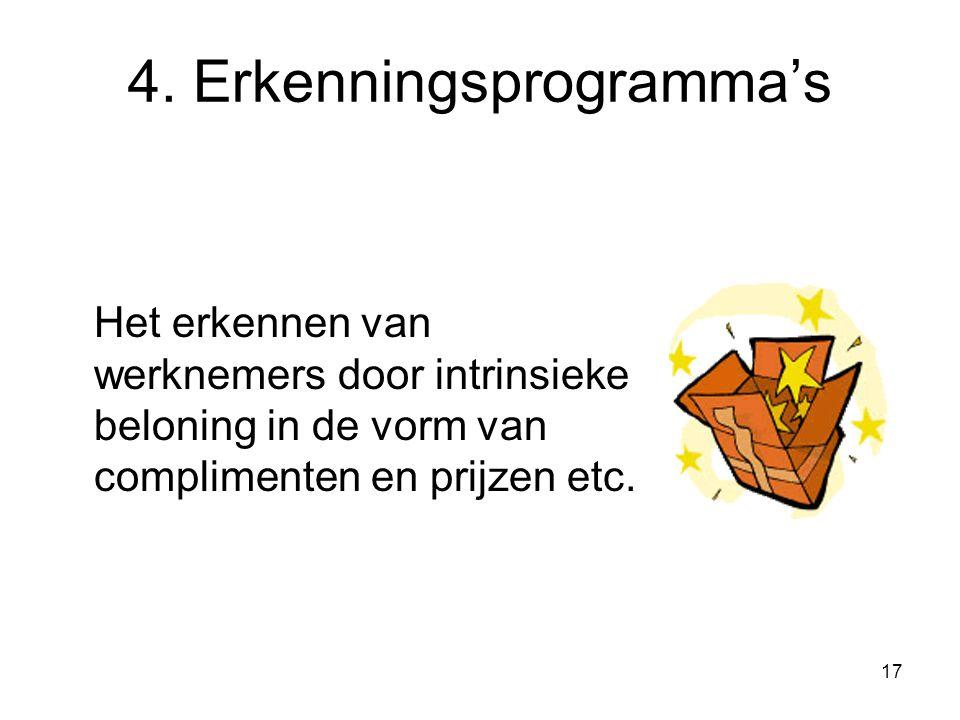 17 4. Erkenningsprogramma's Het erkennen van werknemers door intrinsieke beloning in de vorm van complimenten en prijzen etc.