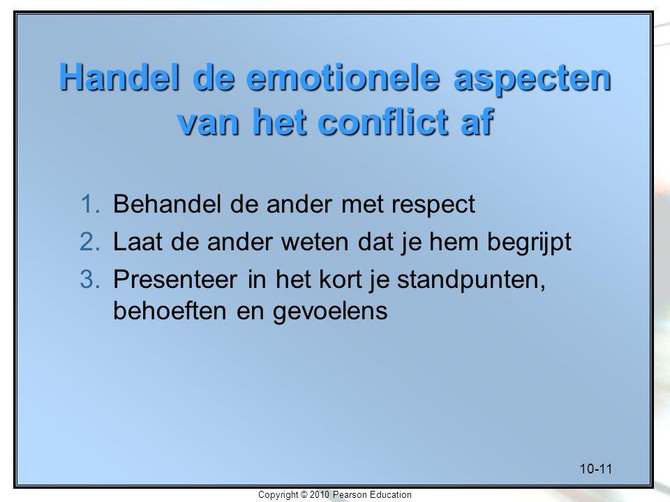 10-11 Copyright © 2010 Pearson Education Handel de emotionele aspecten van het conflict af 1.Behandel de ander met respect 2.Laat de ander weten dat j